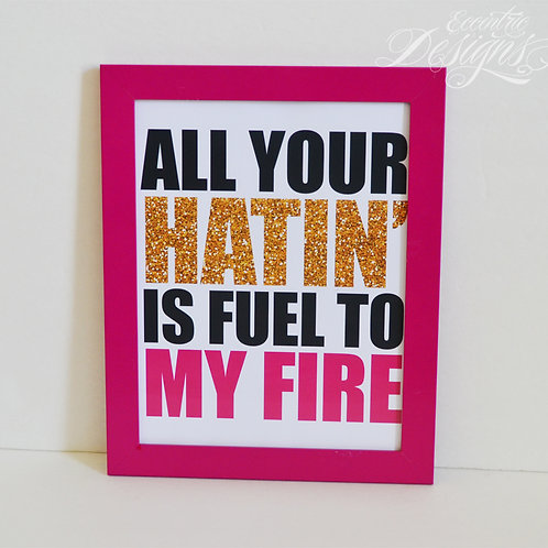 All Your Hatin Is Fuel To My Fire - Art Print