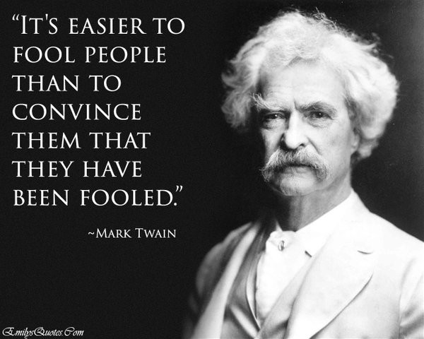 """""""It's Easier to Fool People Than to Convince Them That They Have Been Fooled"""" - Mark Twain"""
