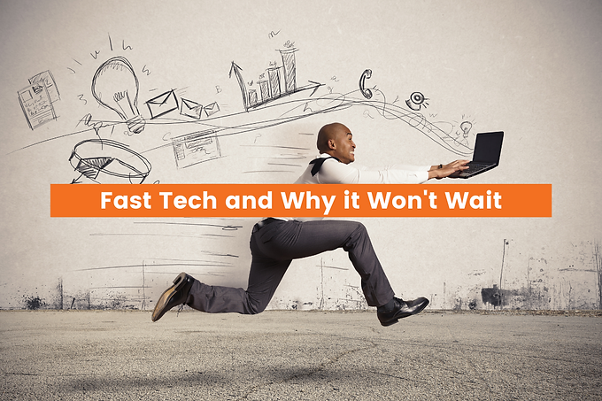 Fast Tech and Why it Won't Wait
