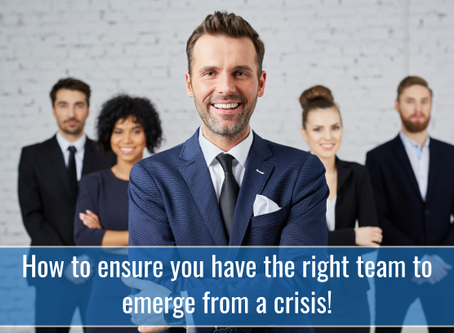 How to ensure you have the right team to emerge from a crisis!