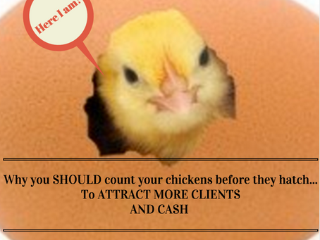 Why counting your chickens BEFORE they hatch will actually help you ATTRACT more clients and cash fl