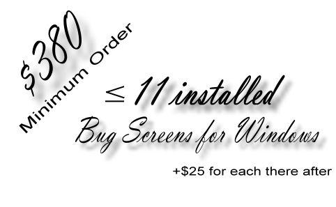 $380 minimum order for 11 installed bug screens.