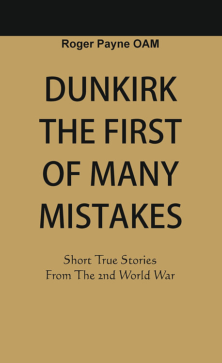 Dunkirk The First of Many Mistakes : True Stories from the Second World War