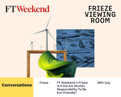 FT Weekend x Frieze: Is It the Art World's Responsibility To Be Eco-Friendly?