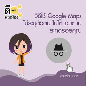 วิธีใช้ Google Maps ไม่ระบุตัวตน ไม่ให้แอบตามสะกดรอยคุณ