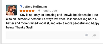 Jeffery Hoffmann 9 months ago Guy is not only an amazing and knowledgable teacher, but also an incredible person!!  I always left vocal lessons feeling both a better and more trained vocalist, and also a more peaceful and happy being. Thanks Guy!!