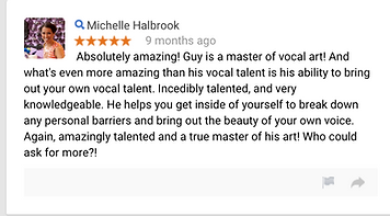 Michelle Halbrook 9 months ago Absolutely amazing! Guy is a master of vocal art! And what's even more amazing than his vocal talent is his ability to bring out your own vocal talent. Incedibly talented, and very knowledgeable. He helps you get inside of yourself to break down any personal barriers and bring out the beauty of your own voice. Again, amazingly talented and a true master of his art! Who could ask for more?!