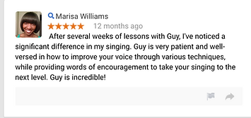 Marisa Williams 12 months ago After several weeks of lessons with Guy, I've noticed a significant difference in my singing. Guy is very patient and well-versed in how to improve your voice through various techniques, while providing words of encouragement to take your singing to the next level. Guy is incredible!