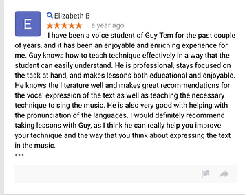 Elizabeth B a year ago I have been a voice student of Guy Tem for the past couple of years, and it has been an enjoyable and enriching experience for me.  Guy knows how to teach technique effectively in a way that the student can easily understand.  He is professional, stays focused on the task at hand, and makes lessons both educational and enjoyable.  He knows the literature well and makes great recommendations for the vocal expression of the text as well as teaching the necessary technique to sing the music.  He is also very good with helping with the pronunciation of the languages.  I would definitely recommend taking lessons with Guy, as I think he can really help you improve your technique and the way that you think about expressing the text in the music.  • • •