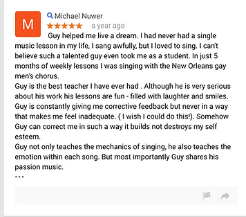 Michael Nuwer a year ago Guy helped me live a dream.  I had never had a single music lesson in my life, I sang awfully, but I loved to sing.  I can't believe such a talented guy even took me as a student.  In just 5 months of weekly lessons I was singing with the New Orleans gay men's chorus. Guy is the best teacher I have ever had .  Although he is very serious about his work his lessons are fun - filled with laughter and smiles.  Guy is constantly giving me corrective feedback but never in a way that makes me feel inadequate.  ( I wish I could do this!). Somehow Guy can correct me in such a way it builds not destroys my self esteem. Guy not only teaches the mechanics of singing, he also teaches the emotion within each song.  But most importantly Guy shares his passion music.  • • •