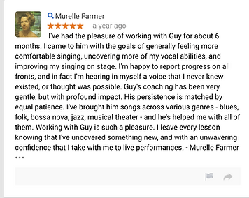 Murelle Farmer a year ago I've had the pleasure of working with Guy for about 6 months. I came to him with the goals of generally feeling more comfortable singing, uncovering more of my vocal abilities, and improving my singing on stage. I'm happy to report progress on all fronts, and in fact I'm hearing in myself a voice that I never knew existed, or thought was possible. Guy's coaching has been very gentle, but with profound impact. His persistence is matched by equal patience. I've brought him songs across various genres - blues, folk, bossa nova, jazz, musical theater - and he's helped me with all of them. Working with Guy is such a pleasure. I leave every lesson knowing that I've uncovered something new, and with an unwavering confidence that I take with me to live performances. - Murelle Farmer  • • •