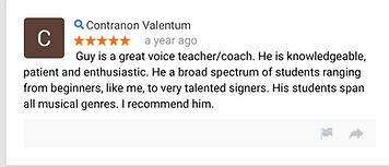 Contranon Valentum a year ago Guy is a great voice teacher/coach.  He is knowledgeable, patient and enthusiastic.  He a broad spectrum of students ranging from beginners, like me, to very talented signers.  His students span all musical genres.  I recommend him.