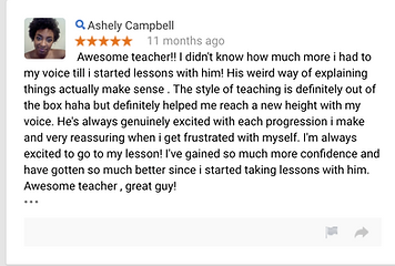 Ashely Campbell 11 months ago Awesome teacher!! I didn't know how much more i had to my voice till i started lessons with him! His weird way of explaining things actually make sense . The style of teaching is definitely out of the box haha but definitely helped me reach a new height with my voice. He's always genuinely excited with each progression i make and very reassuring when i get frustrated with myself. I'm always excited to go to my lesson! I've  gained so much more confidence and have gotten so much better since i started taking lessons with him. Awesome teacher , great guy!  • • •