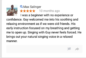 Max Salinger 10 months ago I was a beginner with no experience or confidence. Guy welcomed me into his soothing and relaxing environment as if we were old friends. His early instruction focused on my breathing and getting me to open up. Singing with Guy never feels forced. He brings out your natural singing voice in a relaxed manner.