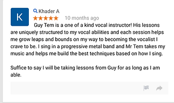 Khader A 10 months ago Guy Tem is a one of a kind vocal instructor! His lessons are uniquely structured to my vocal abilities and each session helps me grow leaps and bounds on my way to becoming the vocalist I crave to be. I sing in a progressive metal band and Mr Tem takes my music and helps me build the best techniques based on how I sing. Suffice to say I will be taking lessons from Guy for as long as I am able.