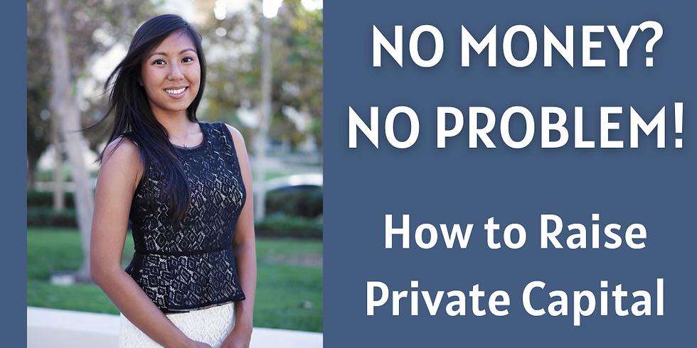 No Money, No Problem! How to Raise Private Capital.