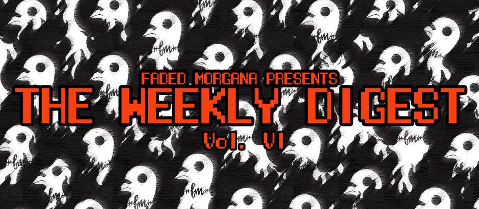 Faded Morgana Presents The Weekly Digest Vol. VI
