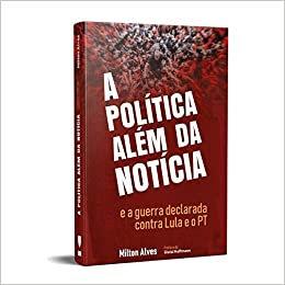 A POLÍTICA ALÉM DA NOTÍCIA E A GUERRA DECLARADA CONTRA LULA E O PT