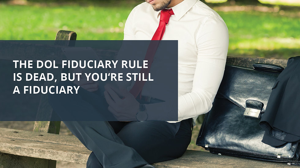 The DOL Rule is Dead But You're Still a Fiduciary