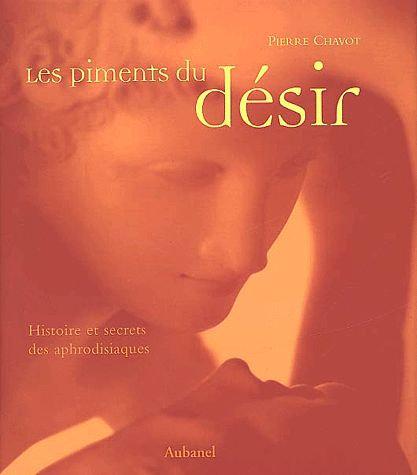 Les Piments Du Désir - Histoire Et Secrets Des Aphrodisiaques -  Pierre Chavot