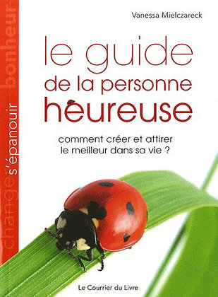 Le Guide De La Personne Heureuse - Comment Créer Et Attirer Le Meilleur Dans Sa