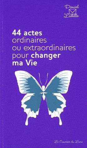 44 Actes Ordinaires Ou Extraordinaires Pour Changer Ma Vie Daniel Labille