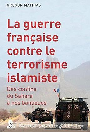 La Guerre Française Contre Le Terrorisme Islamiste - Des Confins Du Sahara À Nos