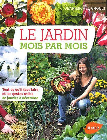 Le Jardin Mois Par Mois - Tout Ce Qu'il Faut Faire Et Les Gestes Utiles ....