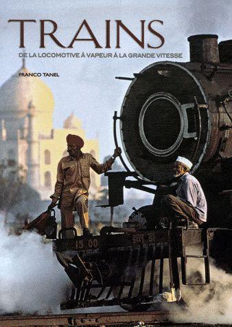 Trains - De La Locomotive À Vapeur À La Grande Vitesse  - Franco Tanel