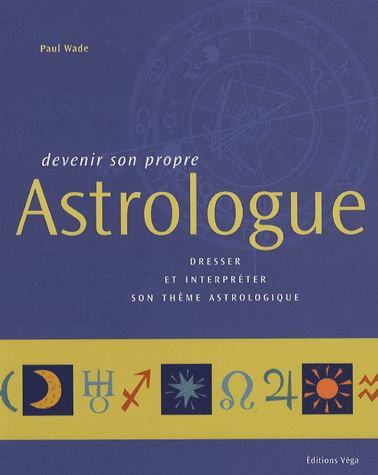 Devenir Son Propre Astrologue - Dresser Et Interpréter Son Thème Astrologique
