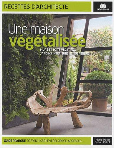Une Maison Végétalisée - Murs Et Toits Végétaux, Jardins Intérieurs Et Suspendus
