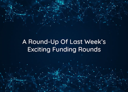 A Round-Up Of Last Week's Exciting Funding Rounds