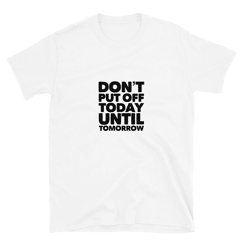 Don't put off today until tomorrow Short-Sleeve Unisex T-Shirt