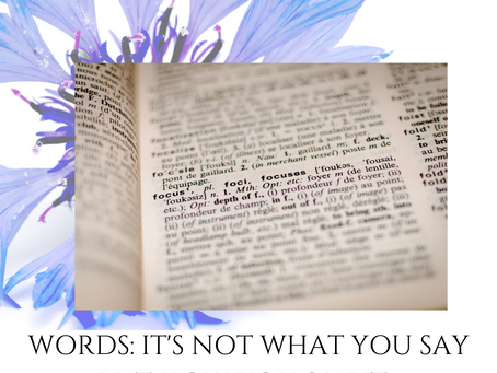 WORDS: IT'S NOT WHAT YOU SAY BUT HOW YOU SAY IT.