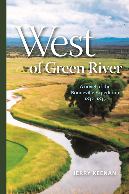 West of Green River: a novel of the Bonneville Expedition 1832-1835