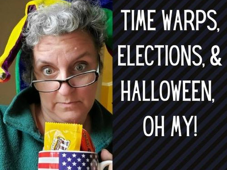 Time Warps, Elections & Halloween, Oh My!