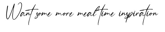 Want some more meal time inspiration