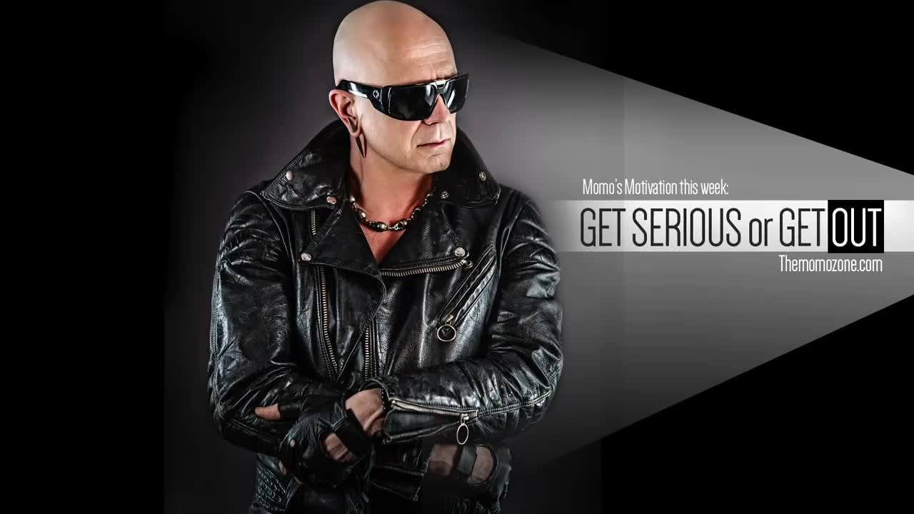 Here is this Fridays Momo Motivation video called Get Serious or Get out. I think this is one of the most important things to learn in order to turn your life and goals into what you were born to do in the first place. Thanks for listening , i wish y