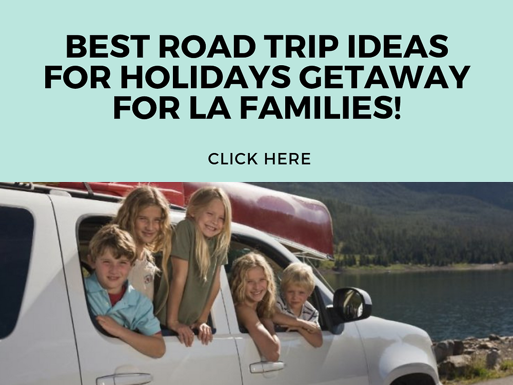 ROAD TRIP IDEAS FOR HOLIDAYS GETAWAY FOR LA FAMILIES - FUN WITH KIDS IN LA