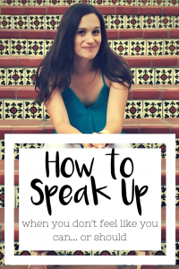 How to Speak Up When You Don't Feel Like You Can…or Should