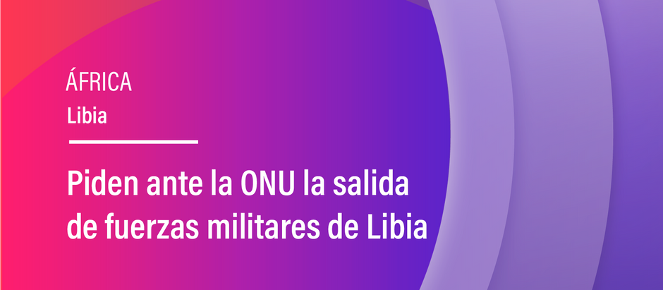 Piden ante la ONU la salida de fuerzas militares de Libia