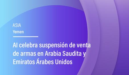 AI celebra suspensión de venta de armas en Arabia Saudita y Emiratos Árabes Unidos