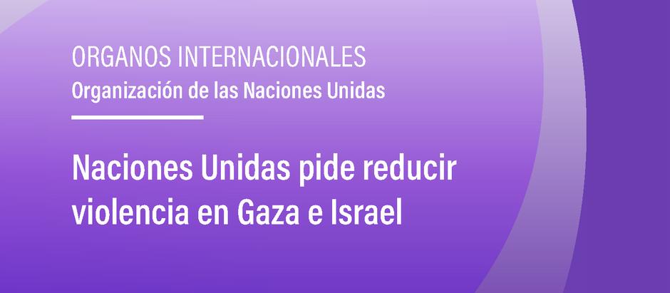 Naciones Unidas pide reducir violencia en Gaza e Israel