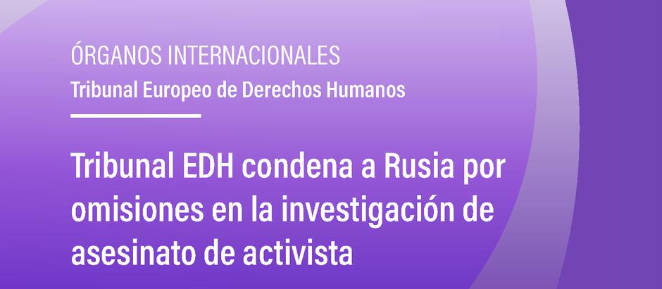 Tribunal EDH condena a Rusia por omisiones en la investigación de asesinato de activista