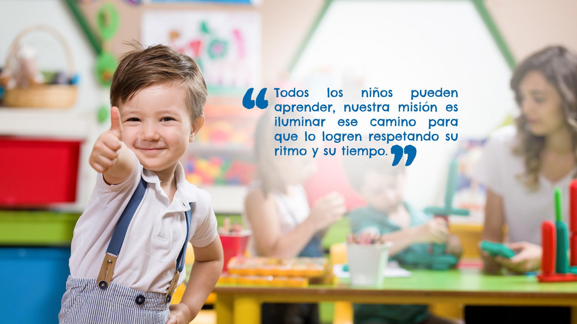 Todos los niños pueden aprender, nuestra misión es iluminar ese camino para que lo logren respetando su ritmo y su tiempo.
