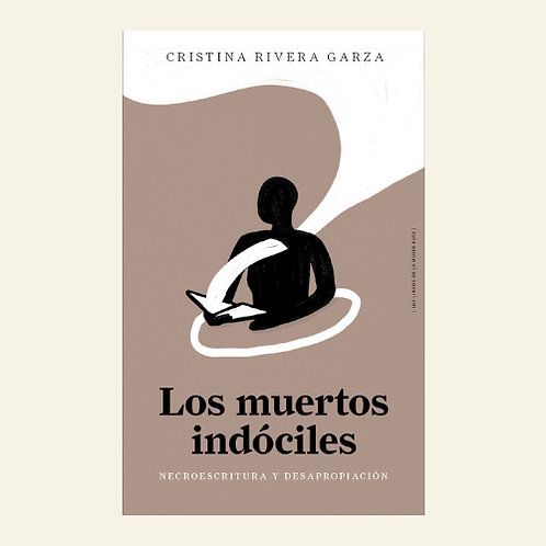 Los muertos indóciles. Necroescritura y desapropiación   Cristina Rivera Garza