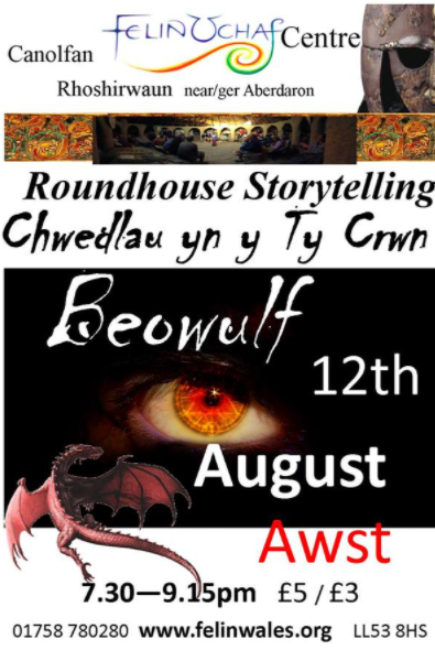 Roundhouse Storytelling Sunday 12th August  2018 - Beowulf Dragonslayer - for adults and children over 7 yrs - starts @7.30pm £5/£3 , light refreshments available during the break  Chwedleua yn y Ty Crwn , Nos Sul y 12fed Awst 2018 - Chwedl Beowulf - addas i oedolion ac i blant dros 7 mlwydd oed. cychwyn am 7.30yh £5/£3 , lluniaeth ysgafn ar gael yn ystod yr egwyl  Beowulf great hero of the north journeys to Denmark to rid the kingdom of a terrible curse.. A wild adventure that will take us through golden halls, dark mires, serpent swarming seas to a dragon's treasure hoard  A spellbinding retelling of one of the greatest and oldest epics in the Anglo-Saxon language.