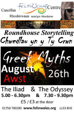 Roundhouse Storytelling - Sunday 26th August 2018 - Greek Myths - double bill : The Iliad @ 5.00 - 6.30 pm followed by The Odyssey @7.30-9.30 pm, refreshments available during the intervals, £5/£3 at the door for each performance. Join us for one or for both & bring a picnic and immerse yourselves in an ancient Greek evening !  Chwedleua yn y Ty Crwn - Nos Sul 26ain Awst 2018 - Chwedlau Groegaidd - Yr Iliad rhwng 5.00-6.30 yh ar Odyssey rhwng 7.30 - 9.30yh, £5.£3 ar y drws ar gyfer pob perfformiad , lluniaeth ysgafn ar gael yn ystod pob egwyl.  Two of the classic Greek epics in one spellbinding marathon retelling. The Iliad tells of the siege of Troy and the Odyssey of the homecoming voyage and adventures of one of the victorious Greek kings . Immerse yourselves in an ancient evening this August weekend!