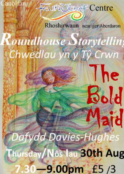 Roundhouse Storytelling - Thursday 30th August 2018 - The Bold Maid - with Dafydd Davies-Hughes @ 7.30 - 9.00pm, £5/£3 at the door , light refreshments availble during the break  Cwedleua yn y Ty Crwn - Nos Iau - 30fed Awst 2018 gyda Dafydd Davies-Hughes am 7.30 - 9,00yh, £5/£3 ar y drws, lluniaeth ysgafn ar gael yn ystod yr egwyl  Folktales of bold deeds and brave hearts to delight all ages  Chedlau gwerin am ferched dewr i ddifyru pob oed— at Menter Y Felin Uchaf.