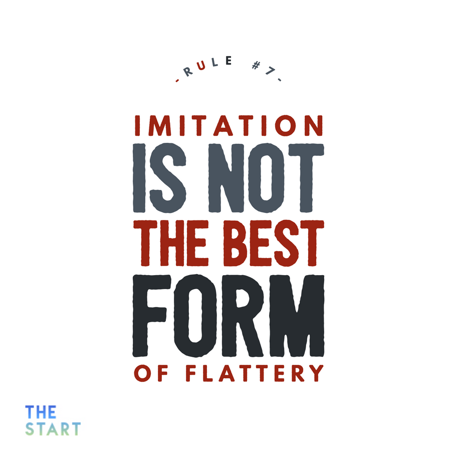 Rule #7 Imitation is NOT the best form of flattery.